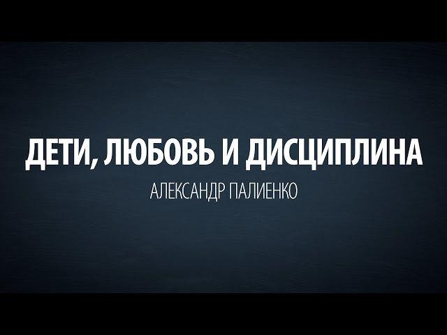 Дети, любовь и дисциплина. Александр Палиенко.