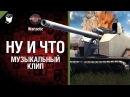 Ну и что музыкальный клип от Wartactic Games World Of Tanks