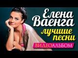 Елена ВАЕНГА - ЛУЧШИЕ ПЕСНИ ВИДЕОАЛЬБОМ