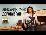 Александр ЛУНЁВ- Дорога в рай1080pHD