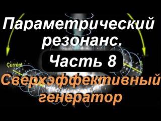 М.Парамонов.Параметрический резонанс.Часть 8.Сверхэффективный генератор.