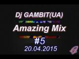 Dj GAMBIT(UA) - Amazing Mix #5 (April 2015) [20.04.2015]