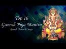 "Top 16 - ""Ganesh Puja Mantra""    Ganesh Chaturthi Songs    Ganpati Mantra    Ganesh Stotra"