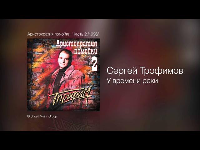 Сергей Трофимов У времени реки Аристократия помойки Часть 2 1996