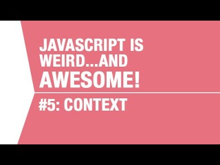 Javascript Context Tutorial - What makes Javascript Weird...and Awesome Pt5