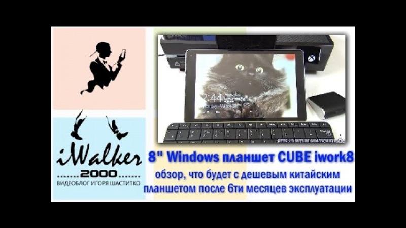 ГаджеТы:обзор китайского Windows-планшета CUBE iwork8 - что будет после 6 месяцев использования