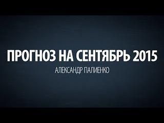 Прогноз на Сентябрь 2015. Александр Палиенко.
