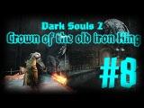 Сэр Алонн, у Вас стрела в колене Сэр [Dark Souls 2 - Crown of the Old Iron King  #8]