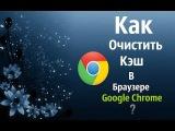 Урок: Как Очистить Кэш В Браузере Google Chrome?