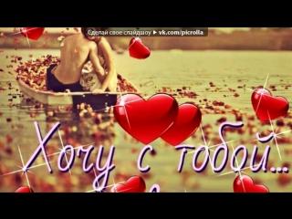 «от души» под музыку Самому любимому мальчику:***Я тебя безумно люблю,Ты для меня ,моя жизнь! - любимый мой...единственный мой..