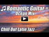 Romantic Guitar Chillout Latin Jazz Music Spanish Flamenco Relax Instrumental Love Songs ocean mix