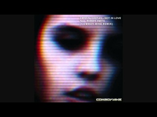 Crystal Castles feat. Robert Smith - Not In Love (Cowboy Mike Remix)