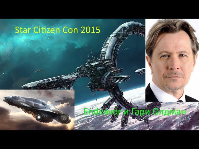 Стар Ситизен: Горячая неделя! Star Citizen Con 2015, Эндевор и Гари Олдман
