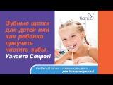 Зубные щетки для детей или как ребенка приучить чистить зубы? Надежный метод
