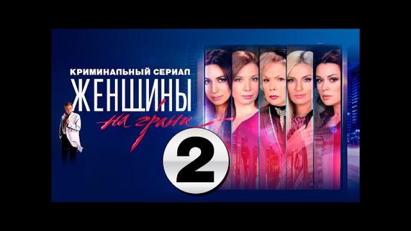 Женщины на грани 2 серия 2014 сериал детектив мелодрама посмотреть фильм HD