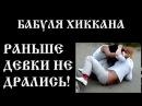 БАБУЛЯ ХИККАНА: РАНЬШЕ ДЕВКИ НЕ ДРАЛИСЬ [ 18]