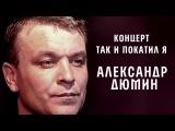 Александр Дюмин - Так и покатил я (Концерт)