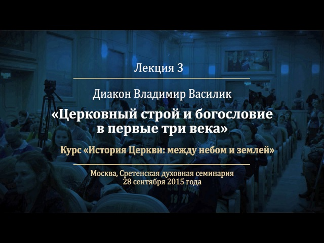 Лекция 3. Церковный строй и богословие в первые три века. Диакон Владимир Василик