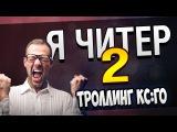 Я - ЧИТЕР 2!  ТРОЛЛИНГ CS:GO