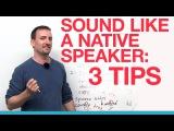 3 tips for sounding like a native speaker