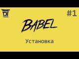 Знакомство с Babel #1 Установка