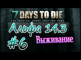 7 Days to die Альфа 14.3 Выживание на русском (часть 6) Домой, печка, сундуки