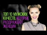 Топ 10 мужских качеств, которые раздражают женщин Елена Устинова