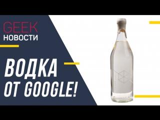 GEEK Новости. Google начала выпускать водку