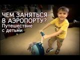 Чем занять ребёнка в аэропорту. Путешествие с детьми. Семья Калмыковых