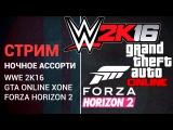 Ночное ассорти - WWE2K16, GTA ONLINE, FORZA HORIZON 2 (СТРИМ)