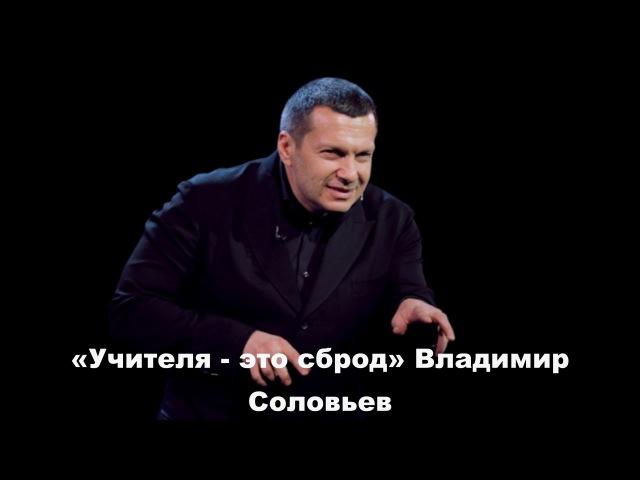 Владимир Соловьев: Учителя - это сброд, отбросы и пьянь