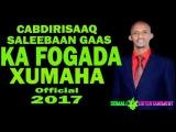 CABDIRISAAQ SALEEBAAN GAAS KA FOGAADA XUMAHA HEES CUSUB Official 2017