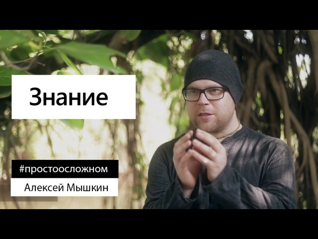 Алексей Мышкин: «Что такое настоящее знание?»