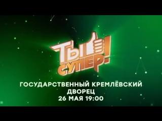 Грандиозный финал невероятного шоу Ты супер! - 26 мая в Кремле