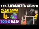 Как заработать деньги сидя дома - ТОП-6 способов заработка на дому