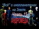 Всё об инопланетянах на Земле 15 АНДРОМЕДА