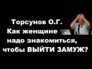 ЗНАНИЯ от О.Г. Торсунова. Как женщине надо знакомиться, чтобы ВЫЙТИ ЗАМУЖ
