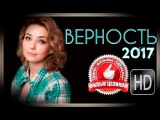 Верность (2017) фильм HD мелодрама сериал Новинка