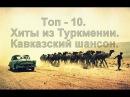 Топ - 10 Самых Лучших Песен из Туркменистана. Кавказский шансон. Caucasian music