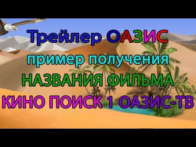 Трейлер ОАЗИС пример получения НАЗВАНИЯ ФИЛЬМА. КИНО ПОИСК 1 ОАЗИС-ТВ