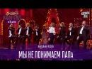 Мы не понимаем ПАПа - финальная песня    Вечерний Квартал 12.11.2016