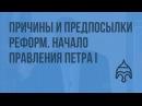 Причины и предпосылки реформ. Начало правления Петра I. Видеоурок по истории России 10 класс