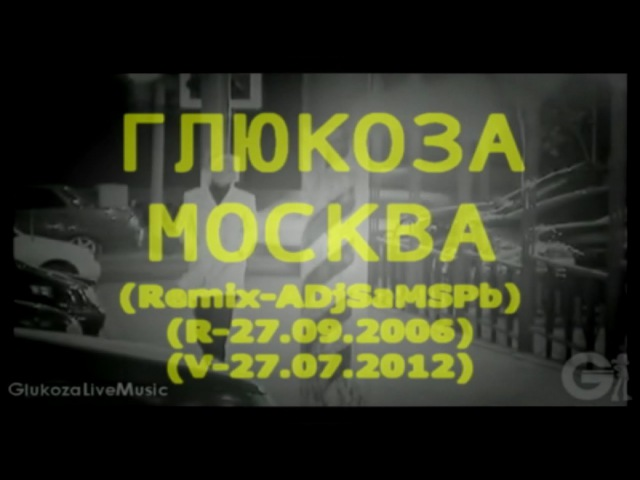 Глюкоза - Москва - (ADjSaMSPb-Remix-27.09.2006) - (V-27.07.2012) - 2006-2012 - S-720-HD - mp4
