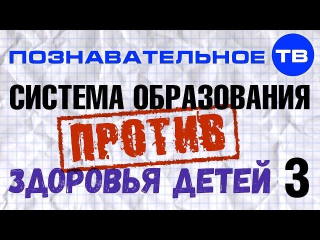Система образования против здоровья детей. Часть 3 (Познавательное ТВ, Владимир...