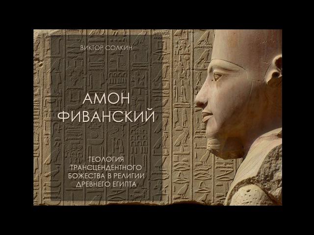Амон Фиванский. Теология трансцендентного божества в религии Древнего Египта. Лекция Виктора Солкина