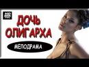 ДОЧЬ ОЛИГАРХА 20177. Русская мелодрама , мелодрамы 2017 новинки_сериалы