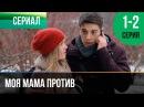▶️ Моя мама против 1 и 2 серия Мелодрама Фильмы и сериалы Русские мелодрамы