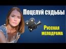 ПОЦЕЛУЙ СУДЬБЫ (1080P), русский интересный фильм, новый российский сериал