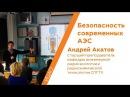 Безопасность современных АЭС - Андрей Акатов | Кстати ,tpjgfcyjcnm cjdhtvtyys[ f'c - fylhtq frfnjd | rcnfnb