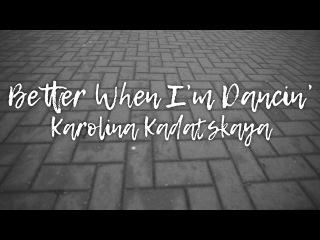 Каролина Кадацкая - Better When I'm Dancin'